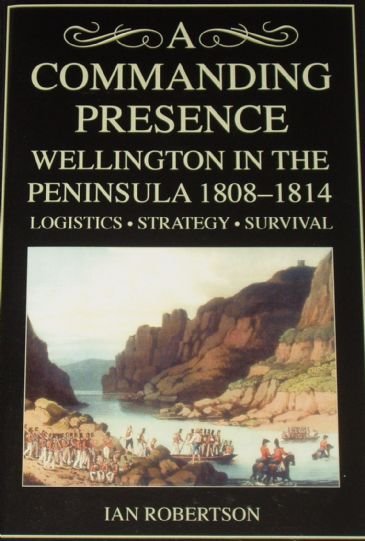 A Commanding Presence - Wellington in the Peninsula 1808-1814, Logistics Strategy and Survival, by Ian Robertson